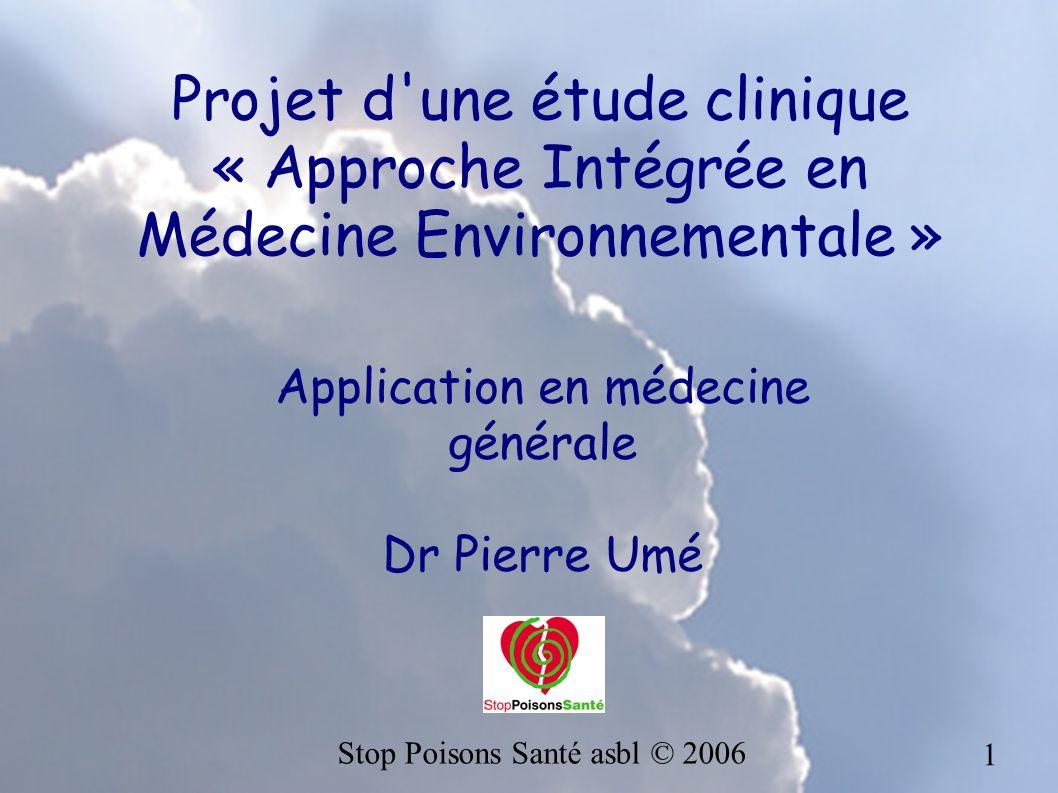 1 Projet d'une étude clinique « Approche Intégrée en Médecine Environnementale » Application en médecine générale Dr Pierre Umé Stop Poisons Santé asb