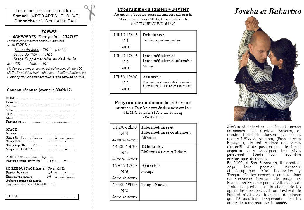 Les cours, le stage auront lieu : Samedi : MPT à ARTGUELOUVE Dimanche : MJC du LAÜ à PAU Joseba et Bakartxo Programme du samedi 4 Février Attention : Tous les cours du samedi ont lieu à la Maison Pour Tous (MPT), Chemin du stade à ARTIGUELOUVE 64230 Programme du dimanche 5 Février Attention : Tous les cours du dimanche ont lieu à la MJC du Laü, 81 Avenue du Loup à PAU 64000 11h00-12h30 N°4 Salle de danse Intermédiaires et Intermédiaires confirmés : Altérations 14h00-15h30 N°5 Salle de danse Débutants : Différentes marches et Rythmes 15H45-17h15 N°6 Salle de danse Avancés : Milonga 17h30-19h00 N°8 Salle de danse Tango Nuevo 14h15-15h45 N°1 MPT Débutants : Technique posture guidage 15h45-17h15 N°2 MPT Intermédiaires et Intermédiaires confirmés : Milonga 17h30-19h00 N°3 MPT Avancés : Dynamique et musicalité pouvant sappliquer au Tango et à la Valse Joséba et Bakartxo qui furent formés notamment par Gustavo Naveira, et Chicho Frumboli, dansent en couple depuis 1999.