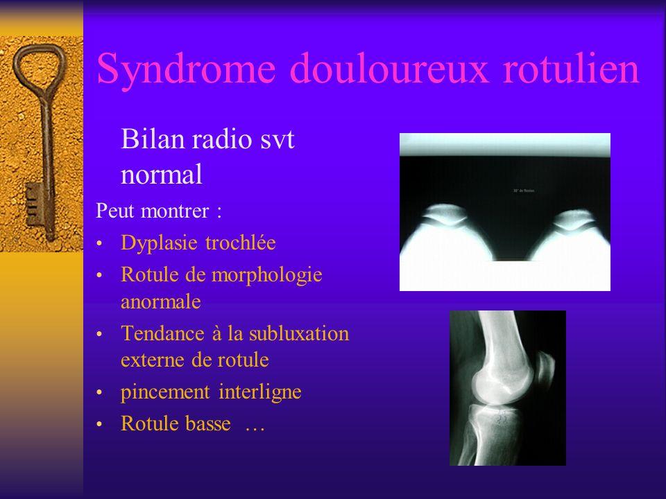 Syndrome douloureux rotulien Bilan radio svt normal Peut montrer : Dyplasie trochlée Rotule de morphologie anormale Tendance à la subluxation externe de rotule pincement interligne Rotule basse …