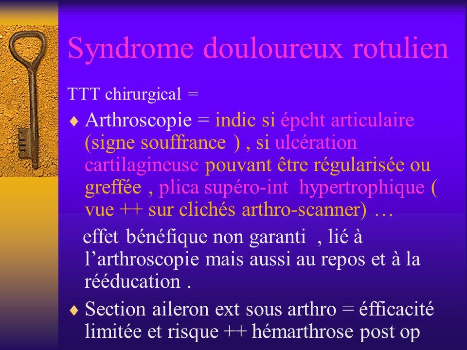Syndrome douloureux rotulien TTT chirurgical = Arthroscopie = indic si épcht articulaire (signe souffrance ), si ulcération cartilagineuse pouvant être régularisée ou greffée, plica supéro-int hypertrophique ( vue ++ sur clichés arthro-scanner) … effet bénéfique non garanti, lié à larthroscopie mais aussi au repos et à la rééducation.