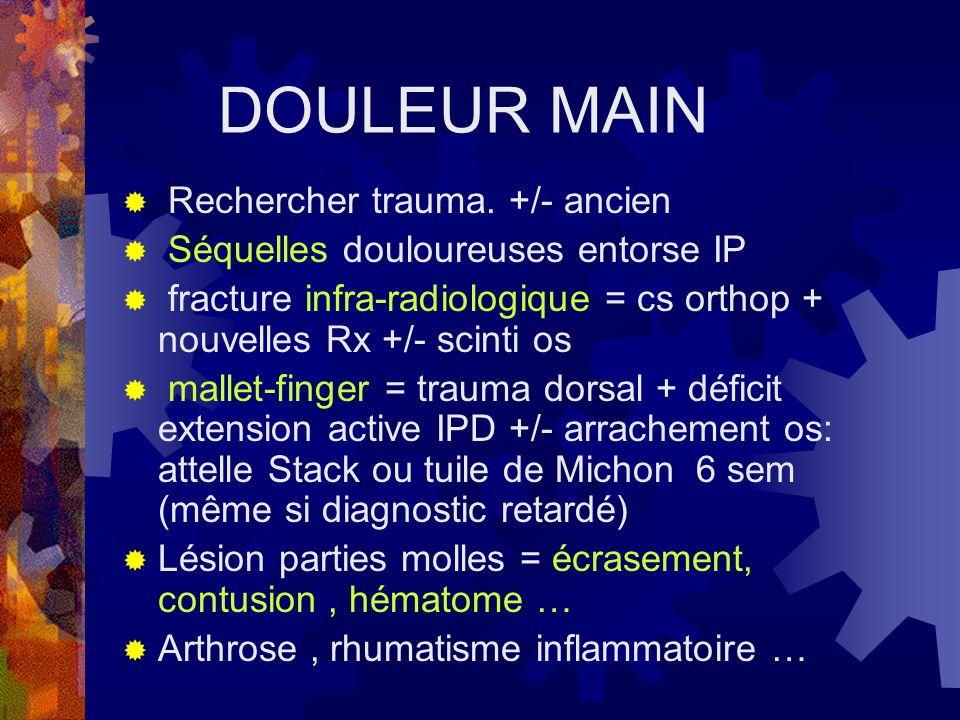 DOULEUR MAIN Rechercher trauma. +/- ancien Séquelles douloureuses entorse IP fracture infra-radiologique = cs orthop + nouvelles Rx +/- scinti os mall