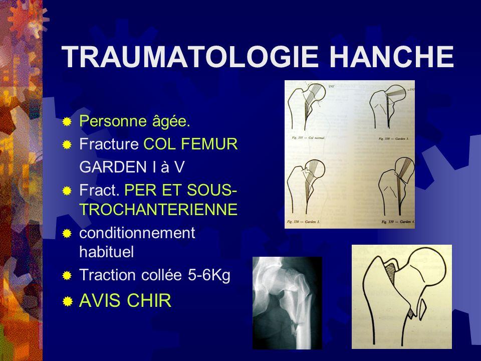 TRAUMATOLOGIE HANCHE Personne âgée. Fracture COL FEMUR GARDEN I à V Fract. PER ET SOUS- TROCHANTERIENNE conditionnement habituel Traction collée 5-6Kg