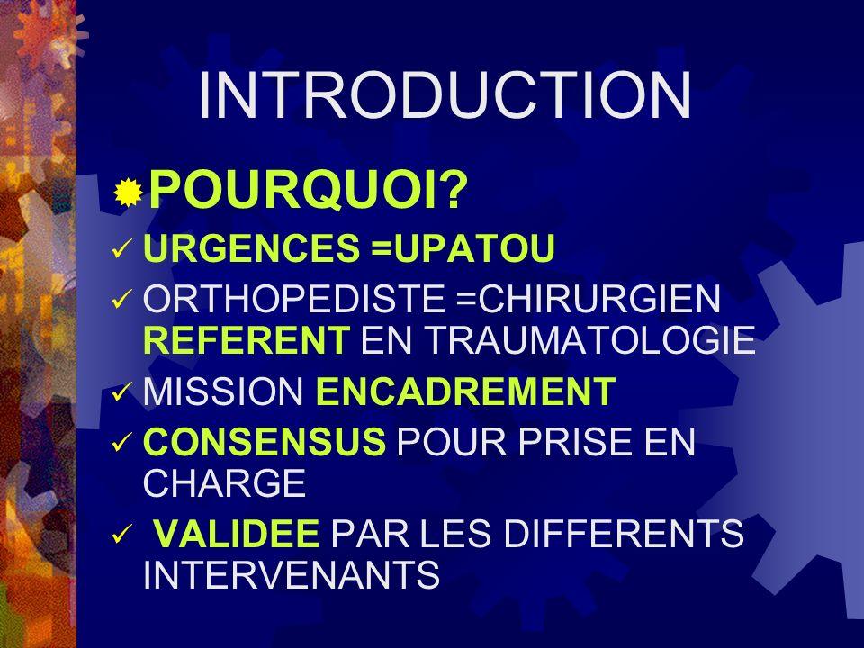 INTRODUCTION POURQUOI? URGENCES =UPATOU ORTHOPEDISTE =CHIRURGIEN REFERENT EN TRAUMATOLOGIE MISSION ENCADREMENT CONSENSUS POUR PRISE EN CHARGE VALIDEE
