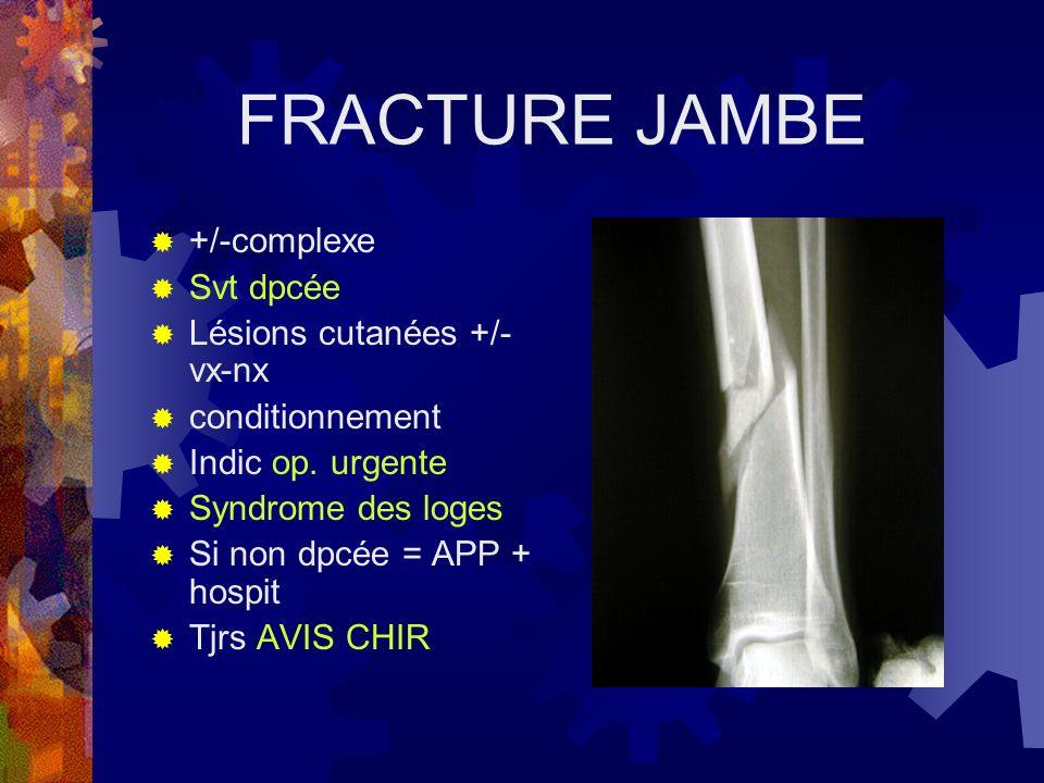 FRACTURE JAMBE +/-complexe Svt dpcée Lésions cutanées +/- vx-nx conditionnement Indic op. urgente Syndrome des loges Si non dpcée = APP + hospit Tjrs
