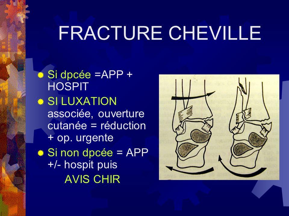 FRACTURE CHEVILLE Si dpcée =APP + HOSPIT SI LUXATION associée, ouverture cutanée = réduction + op. urgente Si non dpcée = APP +/- hospit puis AVIS CHI