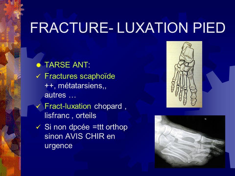 FRACTURE- LUXATION PIED TARSE ANT: Fractures scaphoïde ++, métatarsiens,, autres … Fract-luxation chopard, lisfranc, orteils Si non dpcée =ttt orthop