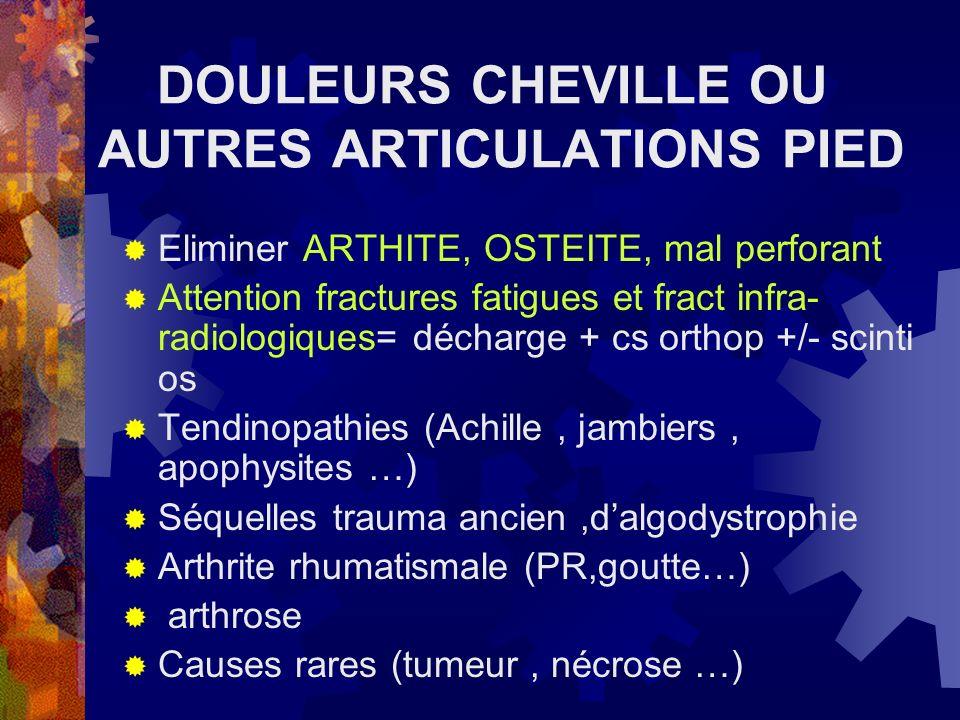 DOULEURS CHEVILLE OU AUTRES ARTICULATIONS PIED Eliminer ARTHITE, OSTEITE, mal perforant Attention fractures fatigues et fract infra- radiologiques= dé