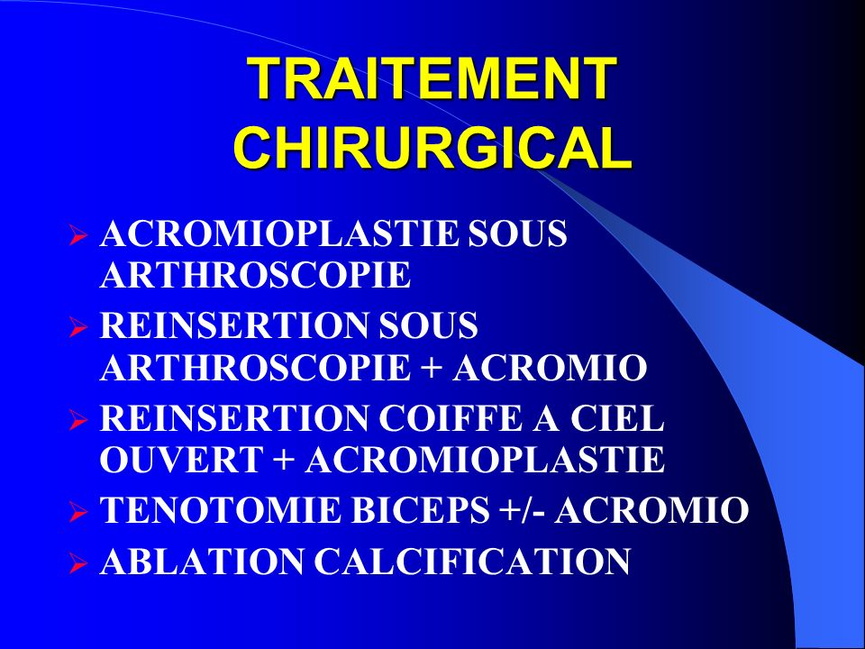 TRAITEMENT CHIRURGICAL ACROMIOPLASTIE SOUS ARTHROSCOPIE REINSERTION SOUS ARTHROSCOPIE + ACROMIO REINSERTION COIFFE A CIEL OUVERT + ACROMIOPLASTIE TENOTOMIE BICEPS +/- ACROMIO ABLATION CALCIFICATION