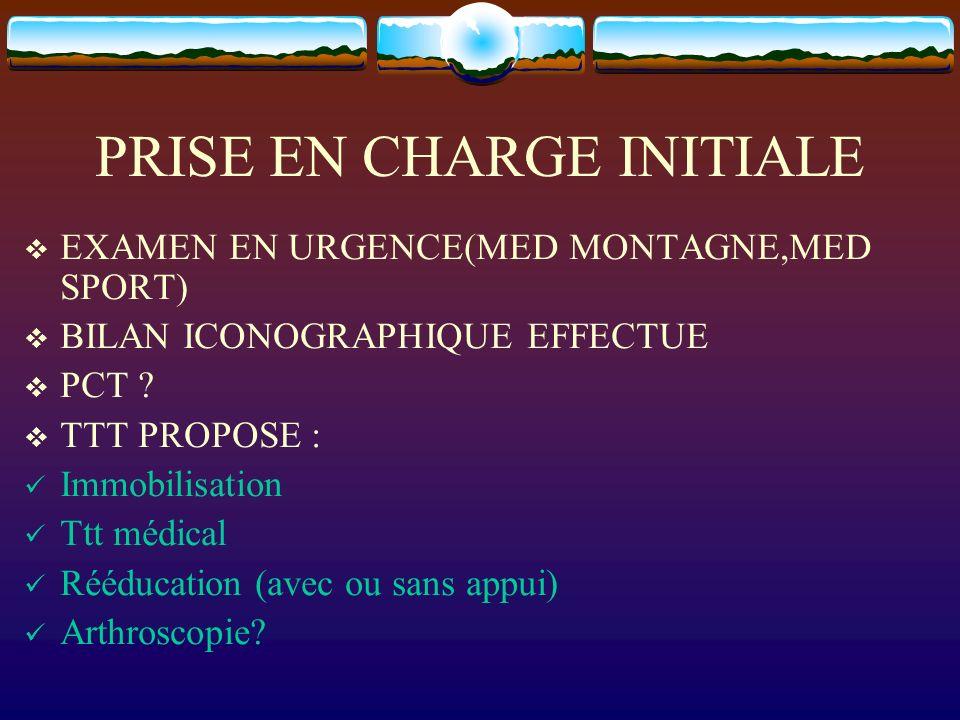 PRISE EN CHARGE INITIALE EXAMEN EN URGENCE(MED MONTAGNE,MED SPORT) BILAN ICONOGRAPHIQUE EFFECTUE PCT ? TTT PROPOSE : Immobilisation Ttt médical Rééduc