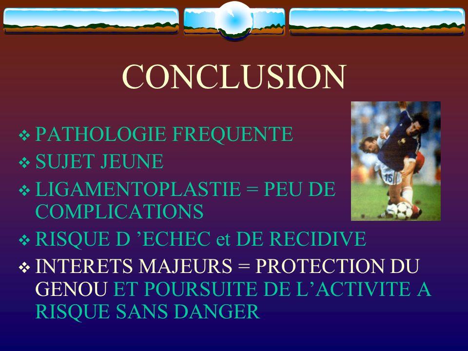 CONCLUSION PATHOLOGIE FREQUENTE SUJET JEUNE LIGAMENTOPLASTIE = PEU DE COMPLICATIONS RISQUE D ECHEC et DE RECIDIVE INTERETS MAJEURS = PROTECTION DU GEN