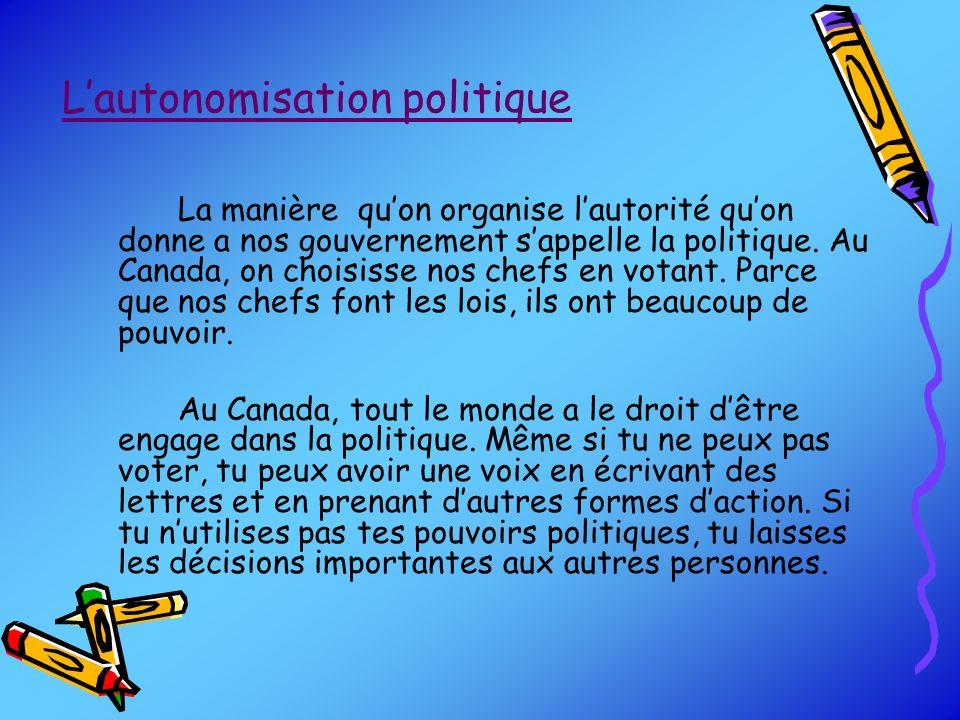 Lautonomisation politique La manière quon organise lautorité quon donne a nos gouvernement sappelle la politique. Au Canada, on choisisse nos chefs en