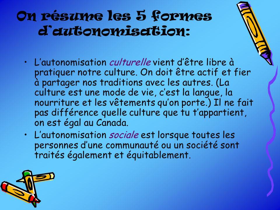 On résume les 5 formes dautonomisation: Lautonomisation culturelle vient dêtre libre à pratiquer notre culture. On doit être actif et fier à partager