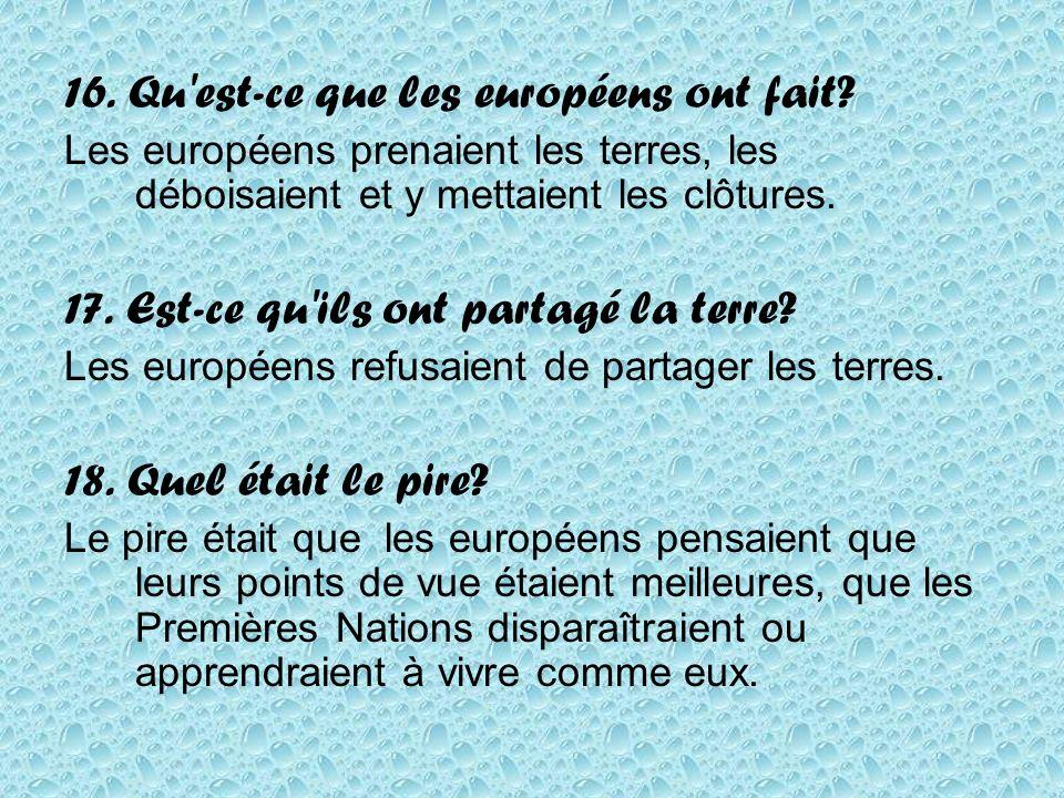 16. Qu'est-ce que les européens ont fait? Les européens prenaient les terres, les déboisaient et y mettaient les clôtures. 17. Est-ce qu'ils ont parta