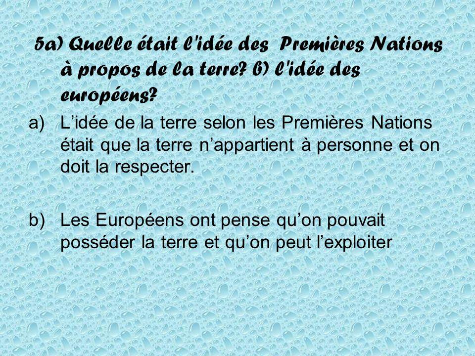 5a) Quelle était l'idée des Premières Nations à propos de la terre? b) l'idée des européens? a)Lidée de la terre selon les Premières Nations était que