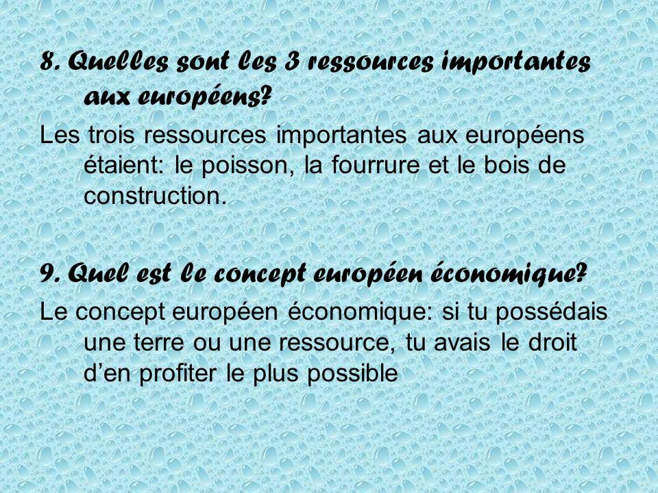 8. Quelles sont les 3 ressources importantes aux européens? Les trois ressources importantes aux européens étaient: le poisson, la fourrure et le bois