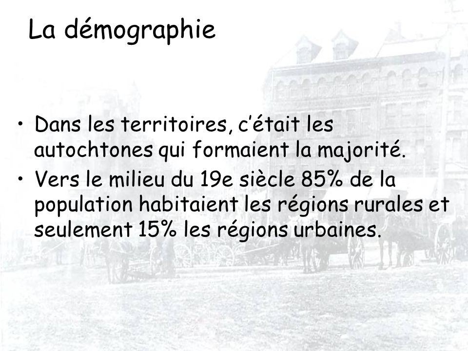 La démographie Dans les territoires, cétait les autochtones qui formaient la majorité. Vers le milieu du 19e siècle 85% de la population habitaient le