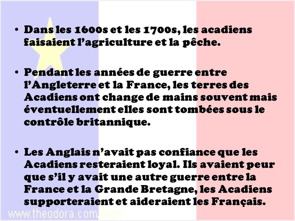 Dans les 1600s et les 1700s, les acadiens faisaient lagriculture et la pêche. Pendant les années de guerre entre lAngleterre et la France, les terres