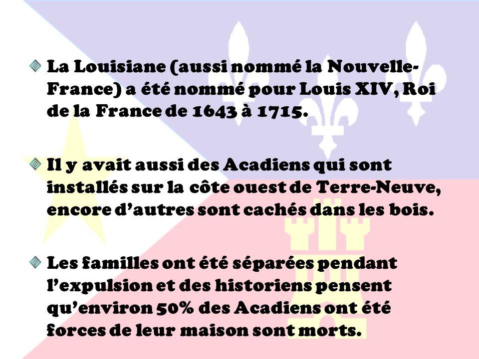 La Louisiane (aussi nommé la Nouvelle- France) a été nommé pour Louis XIV, Roi de la France de 1643 à 1715. Il y avait aussi des Acadiens qui sont ins