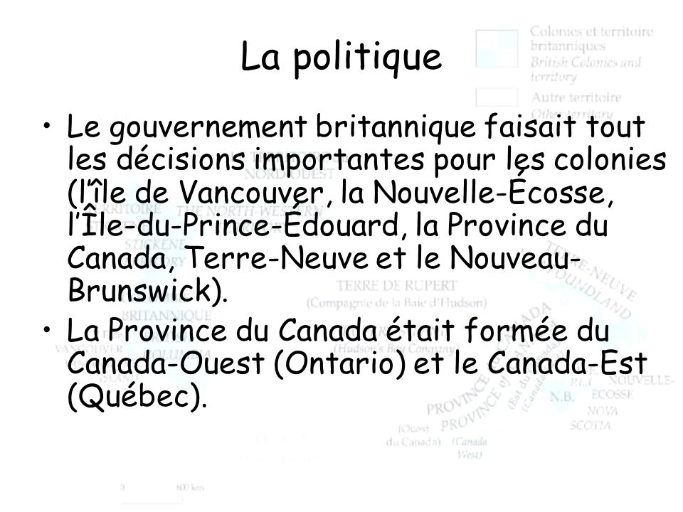 La politique Le gouvernement britannique faisait tout les décisions importantes pour les colonies (lîle de Vancouver, la Nouvelle-Écosse, lÎle-du-Prin