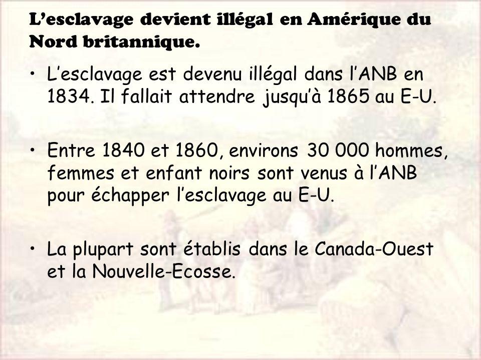 Lesclavage devient illégal en Amérique du Nord britannique. Lesclavage est devenu illégal dans lANB en 1834. Il fallait attendre jusquà 1865 au E-U. E