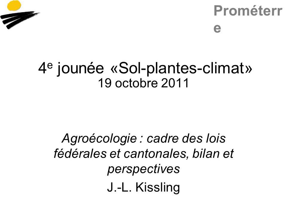 Prométerr e 4 e jounée «Sol-plantes-climat» 19 octobre 2011 Agroécologie : cadre des lois fédérales et cantonales, bilan et perspectives J.-L. Kisslin