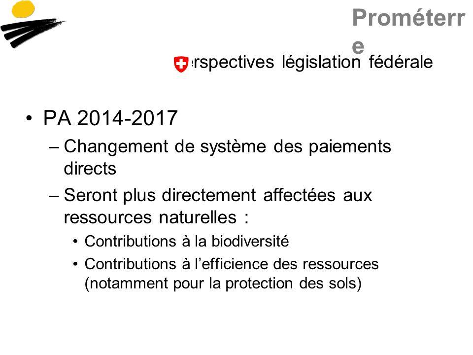 Prométerr e Perspectives législation fédérale PA 2014-2017 –Changement de système des paiements directs –Seront plus directement affectées aux ressources naturelles : Contributions à la biodiversité Contributions à lefficience des ressources (notamment pour la protection des sols)