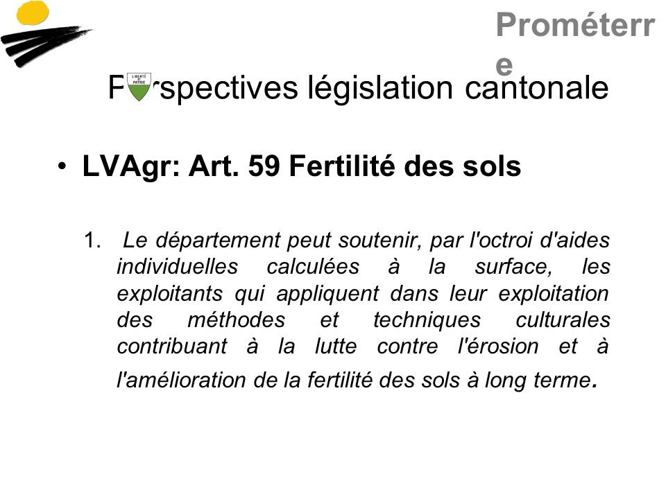 Prométerr e Perspectives législation cantonale LVAgr: Art. 59 Fertilité des sols 1. Le département peut soutenir, par l'octroi d'aides individuelles c