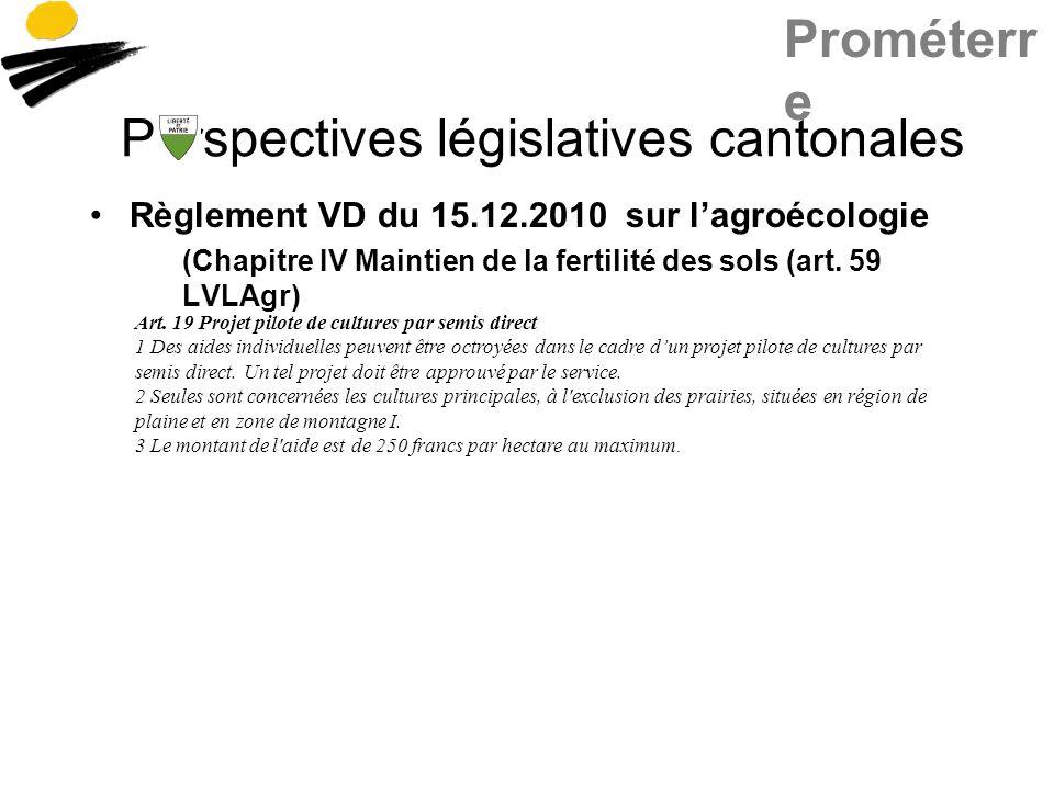 Prométerr e Perspectives législatives cantonales Règlement VD du 15.12.2010 sur lagroécologie (Chapitre IV Maintien de la fertilité des sols (art. 59