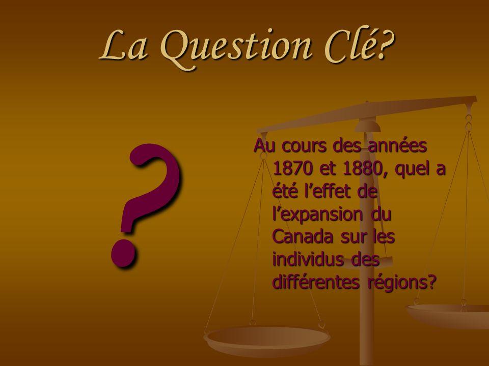 La Question Clé? ? Au cours des années 1870 et 1880, quel a été leffet de lexpansion du Canada sur les individus des différentes régions?