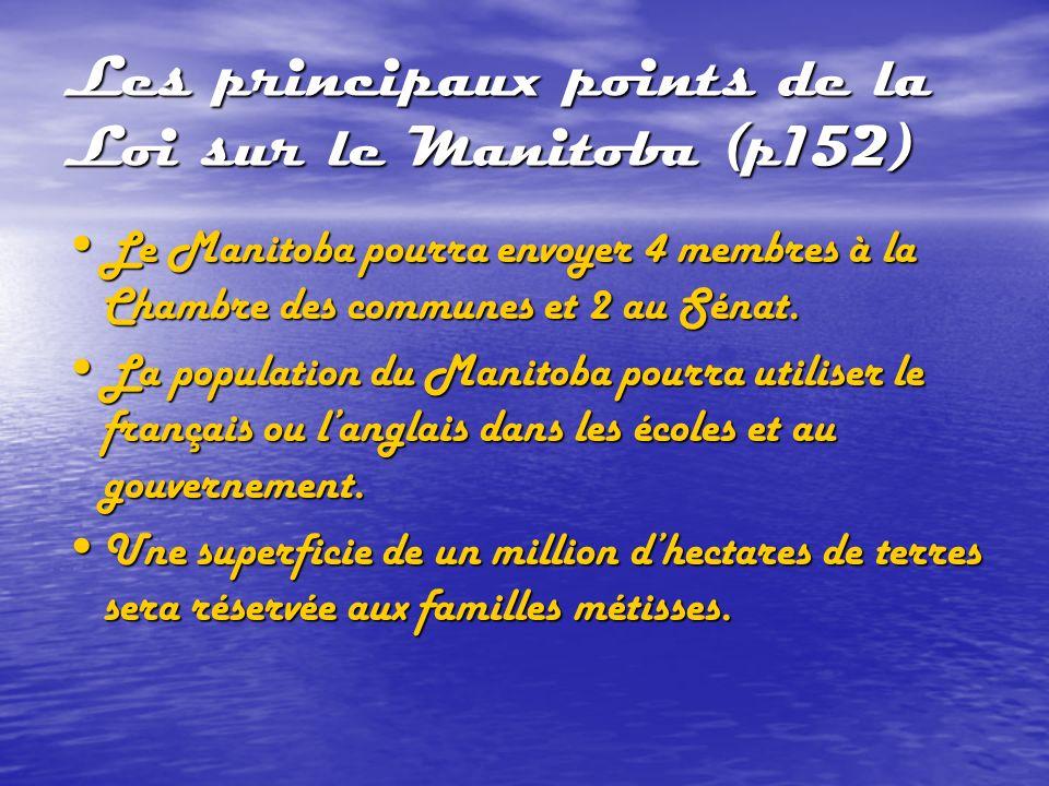 Les principaux points de la Loi sur le Manitoba (p152) Le Manitoba pourra envoyer 4 membres à la Chambre des communes et 2 au Sénat. Le Manitoba pourr