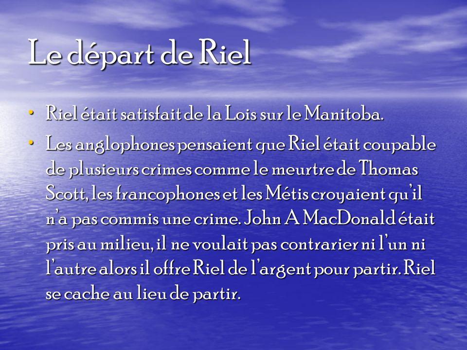 Le départ de Riel Riel était satisfait de la Lois sur le Manitoba. Riel était satisfait de la Lois sur le Manitoba. Les anglophones pensaient que Riel