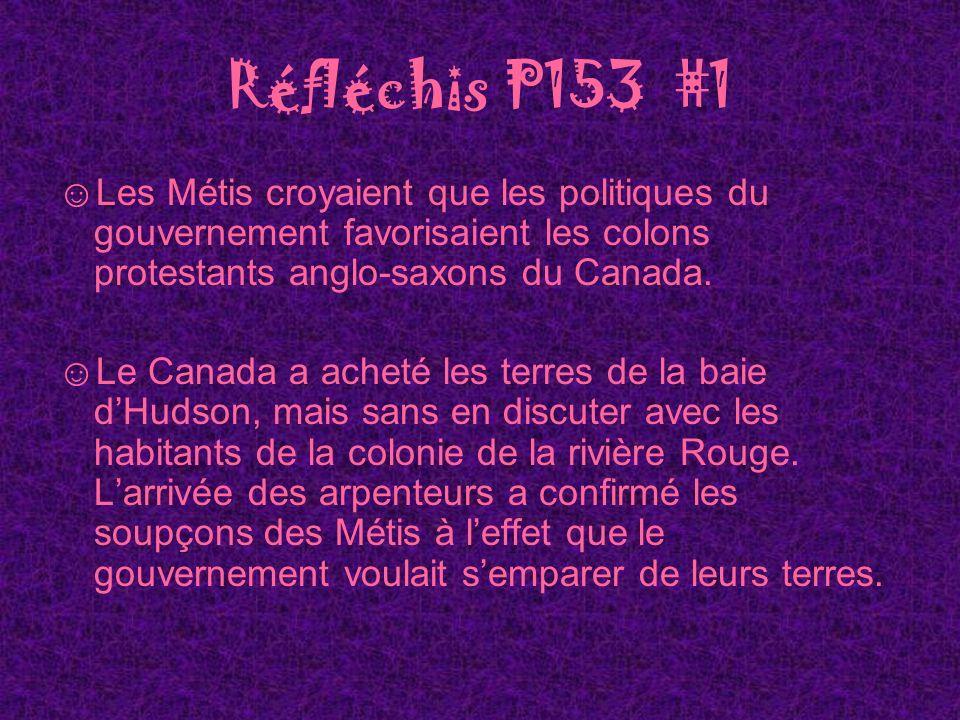 Réfléchis P153 #1 Les Métis croyaient que les politiques du gouvernement favorisaient les colons protestants anglo-saxons du Canada. Le Canada a achet