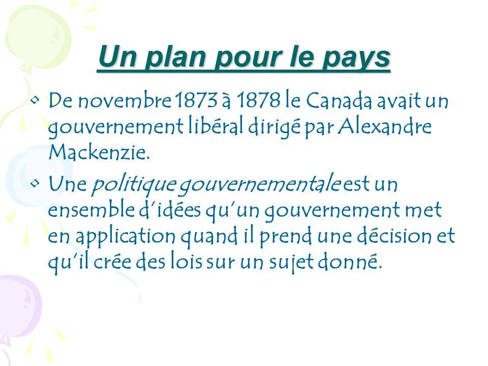 Un plan pour le pays De novembre 1873 à 1878 le Canada avait un gouvernement libéral dirigé par Alexandre Mackenzie. Une politique gouvernementale est