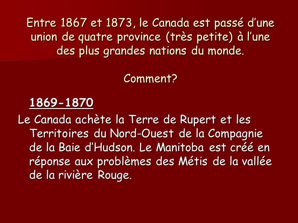 Entre 1867 et 1873, le Canada est passé dune union de quatre province (très petite) à lune des plus grandes nations du monde. Comment? 1869-1870 Le Ca