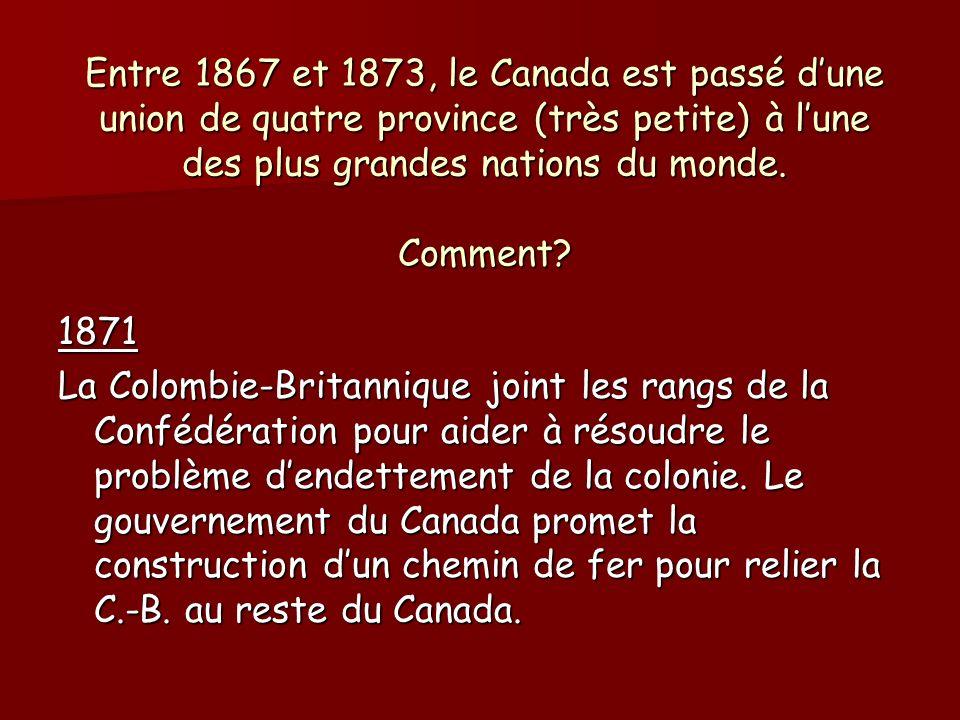 Entre 1867 et 1873, le Canada est passé dune union de quatre province (très petite) à lune des plus grandes nations du monde. Comment? 1871 La Colombi