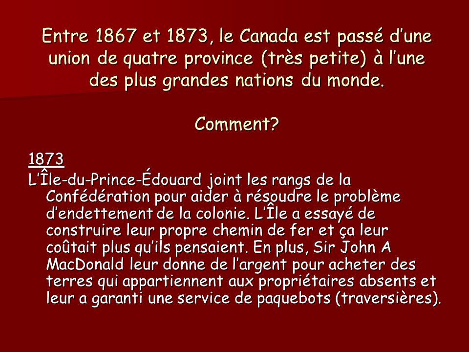 Entre 1867 et 1873, le Canada est passé dune union de quatre province (très petite) à lune des plus grandes nations du monde. Comment? 1873 LÎle-du-Pr