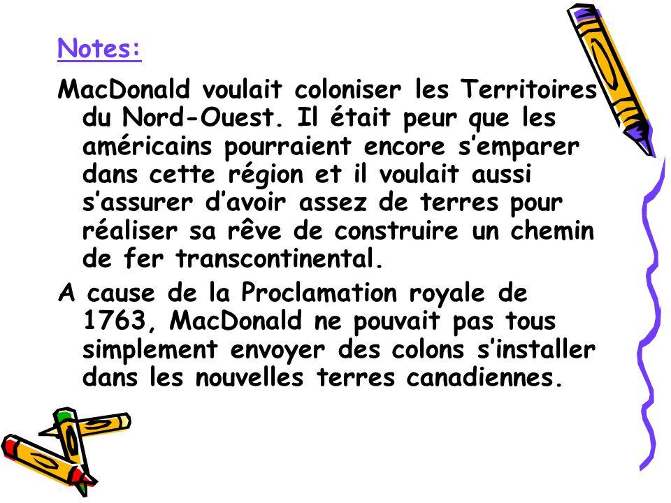 MacDonald voulait coloniser les Territoires du Nord-Ouest. Il était peur que les américains pourraient encore semparer dans cette région et il voulait