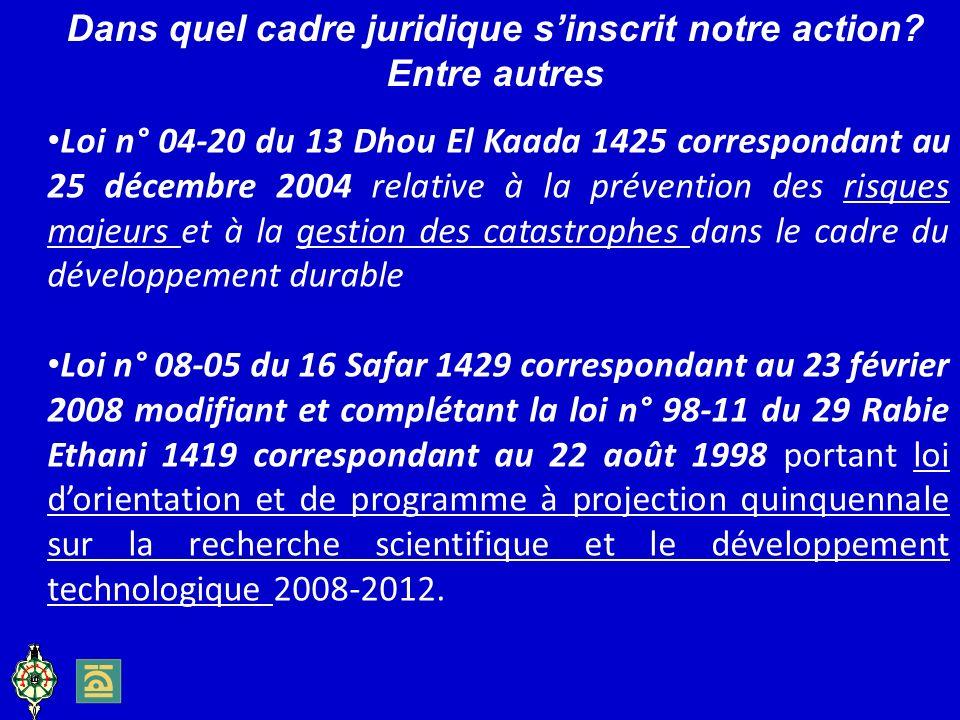 Loi n° 04-20 du 13 Dhou El Kaada 1425 correspondant au 25 décembre 2004 relative à la prévention des risques majeurs et à la gestion des catastrophes dans le cadre du développement durable Loi n° 08-05 du 16 Safar 1429 correspondant au 23 février 2008 modifiant et complétant la loi n° 98-11 du 29 Rabie Ethani 1419 correspondant au 22 août 1998 portant loi dorientation et de programme à projection quinquennale sur la recherche scientifique et le développement technologique 2008-2012.