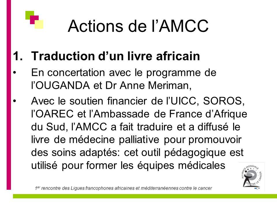 1 er rencontre des Ligues francophones africaines et méditerranéennes contre le cancer Actions de lAMCC 1.Traduction dun livre africain En concertatio
