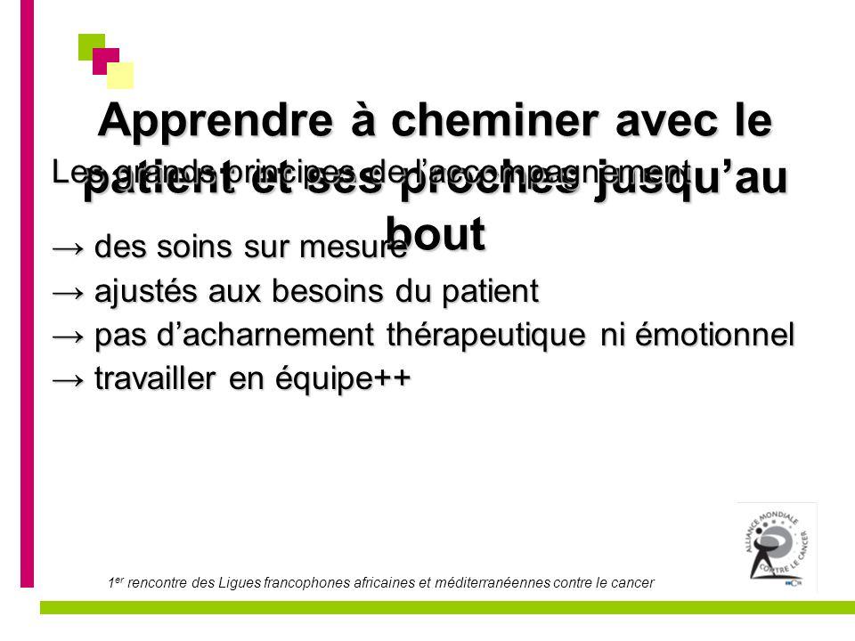 1 er rencontre des Ligues francophones africaines et méditerranéennes contre le cancer Apprendre à cheminer avec le patient et ses proches jusquau bou
