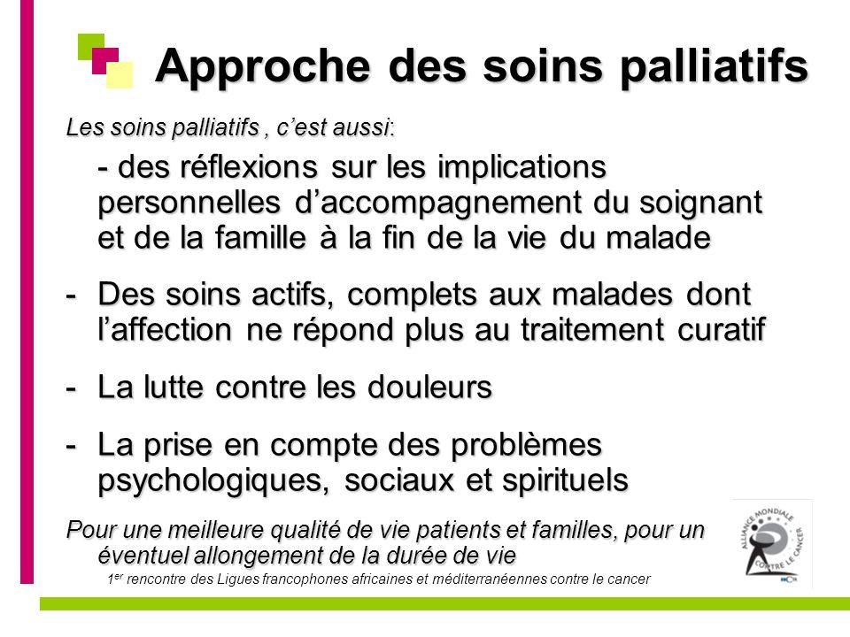 1 er rencontre des Ligues francophones africaines et méditerranéennes contre le cancer Approche des soins palliatifs Les soins palliatifs, cest aussi: