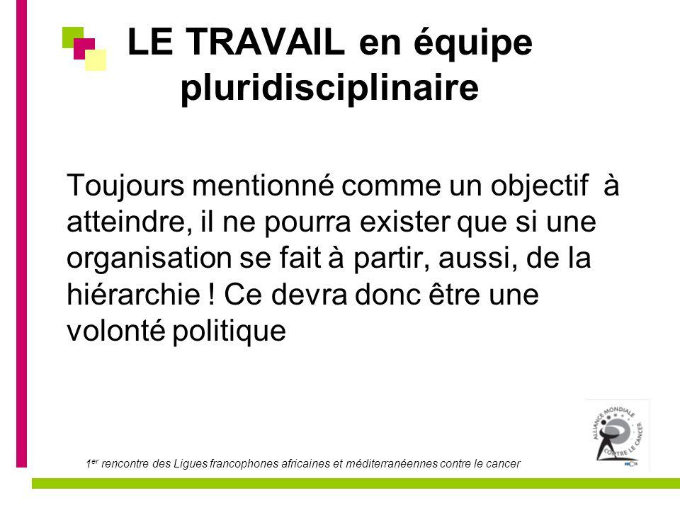 1 er rencontre des Ligues francophones africaines et méditerranéennes contre le cancer LE TRAVAIL en équipe pluridisciplinaire Toujours mentionné comm