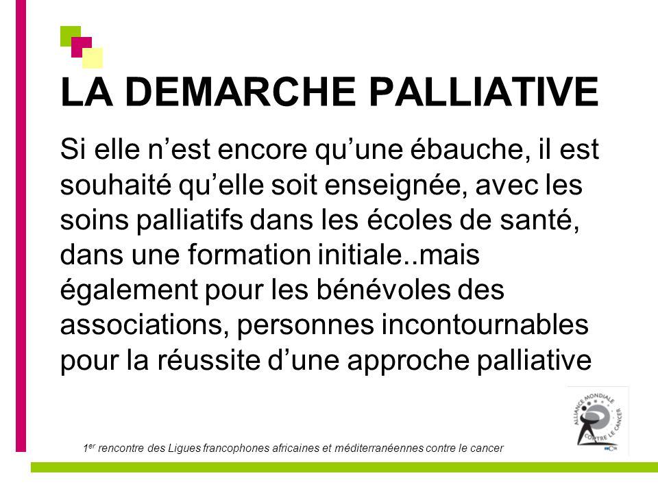 1 er rencontre des Ligues francophones africaines et méditerranéennes contre le cancer LA DEMARCHE PALLIATIVE Si elle nest encore quune ébauche, il es