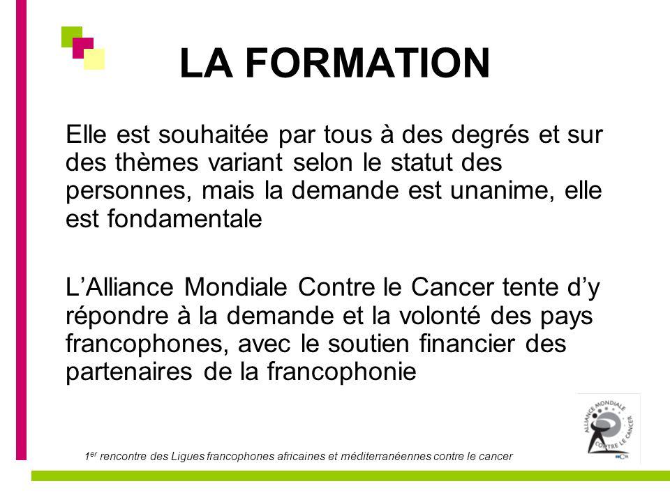 1 er rencontre des Ligues francophones africaines et méditerranéennes contre le cancer LA FORMATION Elle est souhaitée par tous à des degrés et sur de