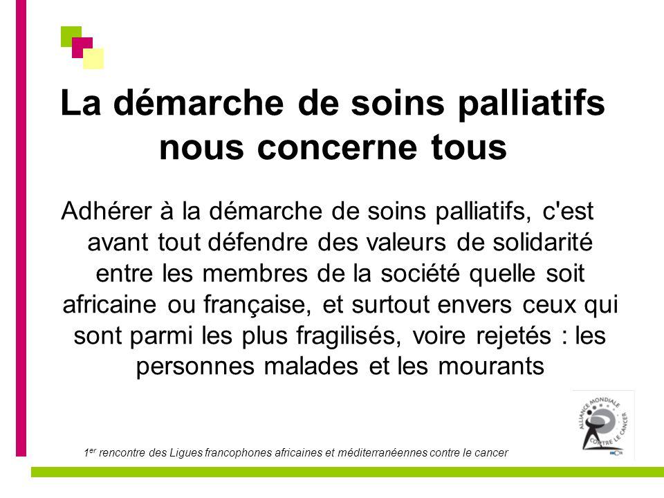 1 er rencontre des Ligues francophones africaines et méditerranéennes contre le cancer La démarche de soins palliatifs nous concerne tous Adhérer à la