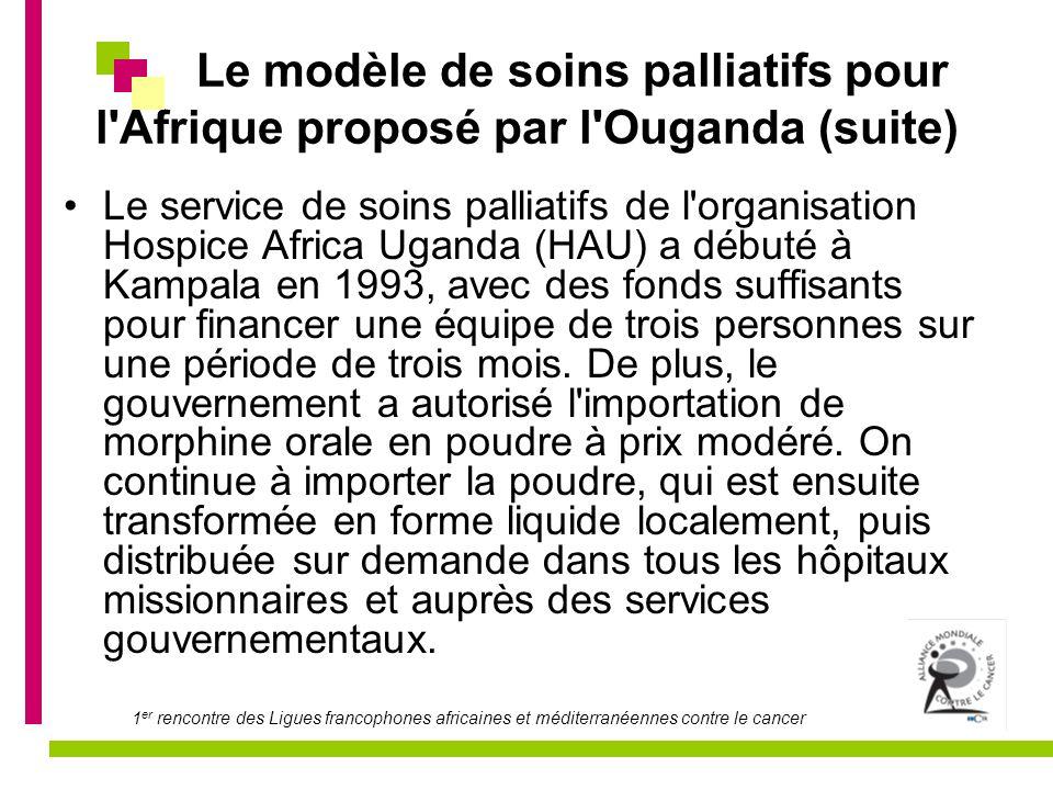 1 er rencontre des Ligues francophones africaines et méditerranéennes contre le cancer Le modèle de soins palliatifs pour l Afrique proposé par l Ouganda (suite) L expérience de l Ouganda suggère que les gouvernements devraient : s engager à travailler avec l Organe international de contrôle des stupéfiants pour rendre disponible la morphine orale, comme il s agit du principal analgésique abordable en Afrique; accroître les pouvoirs de prescription des fournisseurs de soin, comme ce fut le cas en Ouganda, pour s assurer de délivrer les médicaments de manière efficace; s axer sur des services de soins palliatifs de qualité qui répondent aux besoins locaux