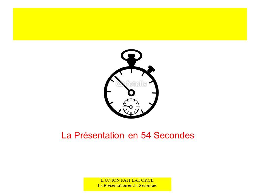 L'UNION FAIT LA FORCE La Présentation en 54 Secondes La Présentation en 54 Secondes