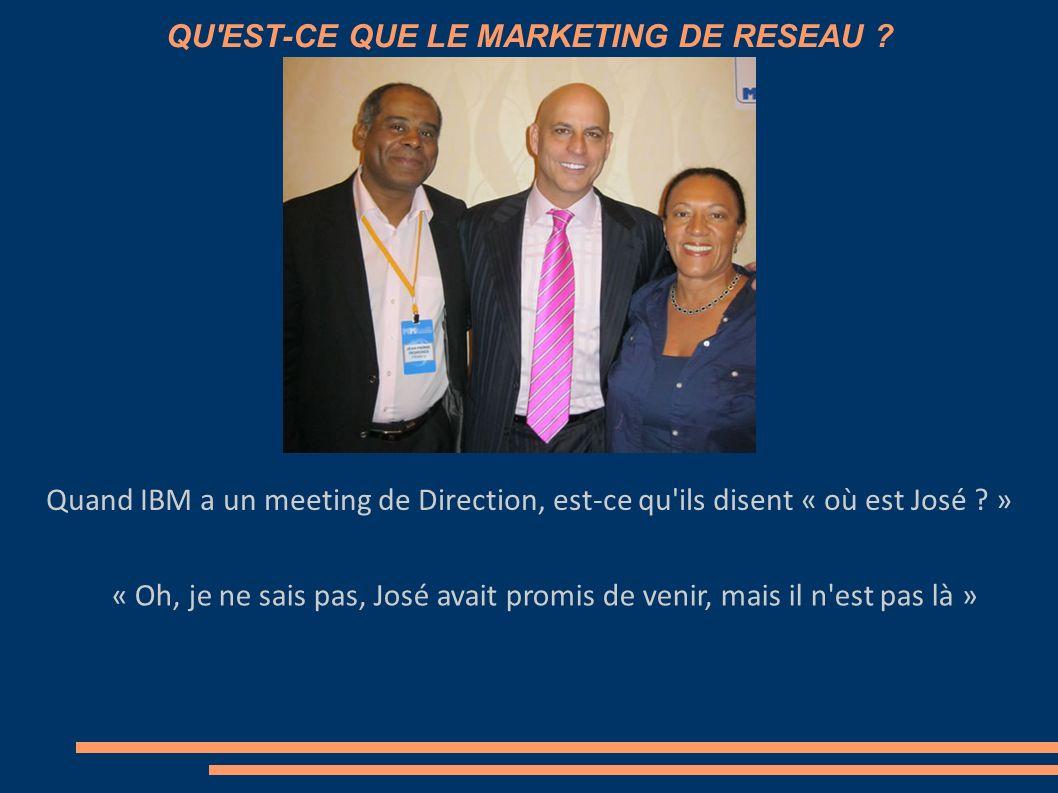 QU'EST-CE QUE LE MARKETING DE RESEAU ? Quand IBM a un meeting de Direction, est-ce qu'ils disent « où est José ? »