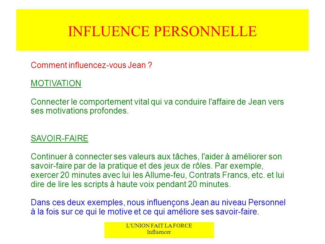 INFLUENCE PERSONNELLE L'UNION FAIT LA FORCE Influencer Comment influencez-vous Jean ? MOTIVATION Connecter le comportement vital qui va conduire l'aff