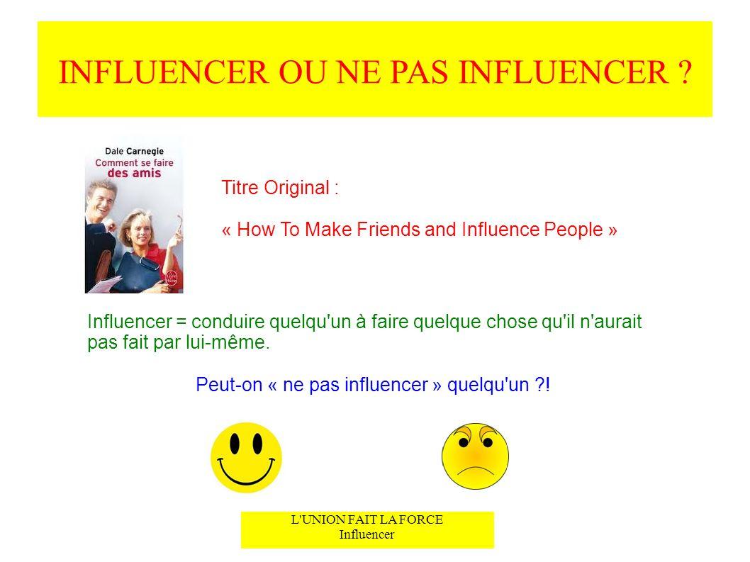 INFLUENCER OU NE PAS INFLUENCER ? L'UNION FAIT LA FORCE Influencer Titre Original : « How To Make Friends and Influence People » Influencer = conduire